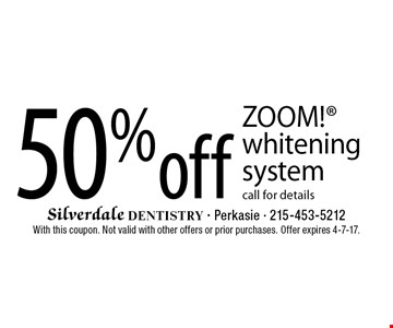 50% off ZOOM! whitening system. Call for details. With this coupon. Not valid with other offers or prior purchases. Offer expires 4-7-17.