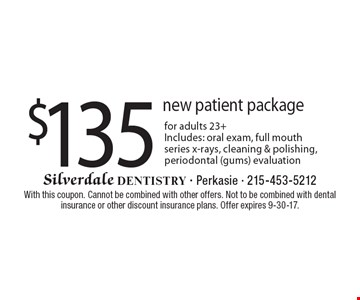 $135 new patient package for adults 23+. Includes: oral exam, full mouth series x-rays, cleaning & polishing, periodontal (gums) evaluation. With this coupon. Cannot be combined with other offers. Not to be combined with dental insurance or other discount insurance plans. Offer expires 9-30-17.