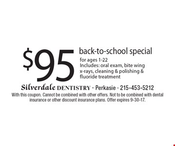 $95 back-to-school special for ages 1-22. Includes: oral exam, bite wing x-rays, cleaning & polishing & fluoride treatment. With this coupon. Cannot be combined with other offers. Not to be combined with dental insurance or other discount insurance plans. Offer expires 9-30-17.