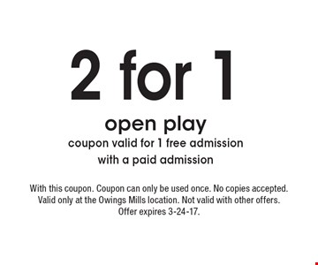 2 for 1 open play. Coupon valid for 1 free admission with a paid admission. With this coupon. Coupon can only be used once. No copies accepted. Valid only at the Owings Mills location. Not valid with other offers. Offer expires 3-24-17.