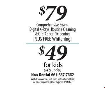 $79Comprehensive Exam, Digital X-Rays, Routine Cleaning & Oral Cancer Screening PLUS FREE Whitening! $49 for kids (14 & under). With this coupon. Not valid with other offers or prior services. Offer expires 3/31/17.