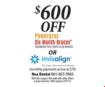 $600 Off Powerprox Six Month Braces (Straighten Your Teeth In Six Months) OR Invisalign (The Clear Alternative To Braces). (monthly payments as low as $79). With this coupon. Not valid with other offers or prior services. Offer expires 3/31/17.