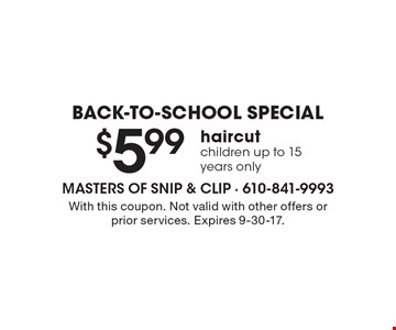 BACK-TO-SCHOOL SPECIAL. $5.99 haircut. Children up to 15 years only. With this coupon. Not valid with other offers or prior services. Expires 9-30-17.