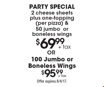 $69.99 party special 2 cheese sheets plus one-topping (per pizza) & 50 jumbo or boneless wings or $95.99 100 Jumbo or Boneless Wings. Offer expires 8/4/17.