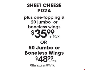 $35.99 sheet cheese pizza plus one-topping & 20 jumbo or boneless wings or $48.99 50 Jumbo or Boneless Wings. Offer expires 8/4/17.