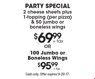 $69.99 party special. 2 cheese sheets plus 1-topping (per pizza) & 50 jumbo or boneless wings OR $95.99 for 100 Jumbo or Boneless Wings. Cash only. Offer expires 9-29-17.
