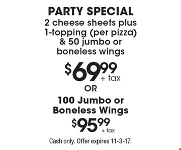 $69.99 party special 2 cheese sheets plus 1-topping (per pizza) & 50 jumbo or boneless wings. $95.99 100 Jumbo or Boneless Wings. Cash only. Offer expires 11-3-17.