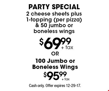 $69.99 party special 2 cheese sheets plus 1-topping (per pizza) & 50 jumbo or boneless wings. $95.99 100 Jumbo or Boneless Wings. Cash only. Offer expires 12-29-17.