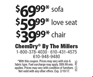$39.99* chair or $59.99* love seat or $69.99* sofa. *With this coupon. Prices may vary with size & fabric type. Fuel surcharge may apply. $89.99 min. applies. Prices may vary with condition of furniture. Not valid with any other offers. Exp. 2/10/17.053-PRS