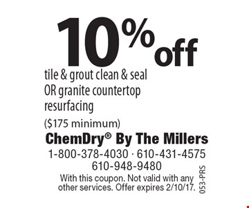 10% off tile & grout clean & seal or granite countertop resurfacing ($175 minimum). With this coupon. Not valid with any other services. Offer expires 2/10/17.053-PRS
