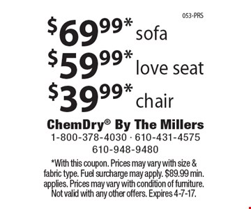 $69.99* sofa OR $59.99* love seat OR $39.99* chair. *With this coupon. Prices may vary with size & fabric type. Fuel surcharge may apply. $89.99 min. applies. Prices may vary with condition of furniture. Not valid with any other offers. Expires 4-7-17.