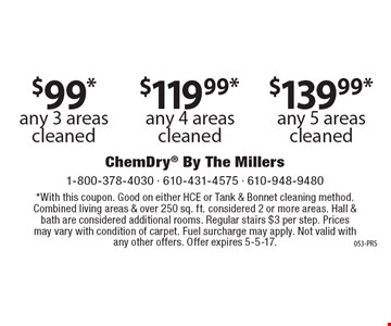 $99* any 3 areas cleaned. $119.99* any 4 areas cleaned. $139.99* any 5 areas cleaned. *With this coupon. Good on either HCE or Tank & Bonnet cleaning method. Combined living areas & over 250 sq. ft. considered 2 or more areas. Hall & bath are considered additional rooms. Regular stairs $3 per step. Prices may vary with condition of carpet. Fuel surcharge may apply. Not valid with any other offers. Offer expires 5-5-17.