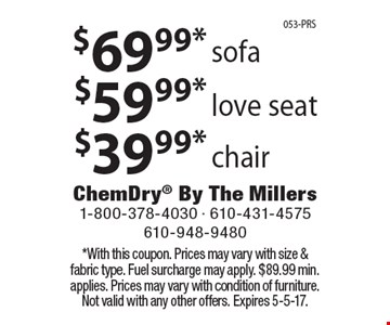 chair. love seat. sofa. . *With this coupon. Prices may vary with size & fabric type. Fuel surcharge may apply. $89.99 min. applies. Prices may vary with condition of furniture. Not valid with any other offers. Expires 5-5-17.