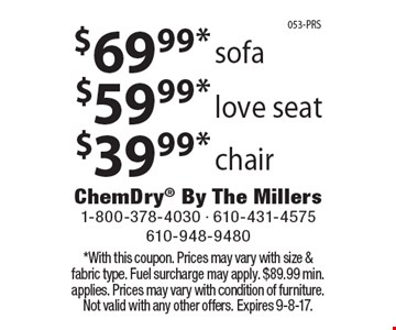 $69.99* sofa OR $59.99* love seat OR $39.99* chair. *With this coupon. Prices may vary with size & fabric type. Fuel surcharge may apply. $89.99 min. applies. Prices may vary with condition of furniture. Not valid with any other offers. Expires 9-8-17.