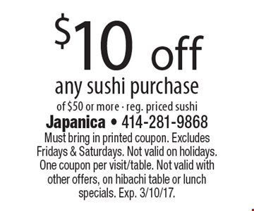$10 off any sushi purchase of $50 or more - reg. priced sushi. Must bring in printed coupon. Excludes Fridays & Saturdays. Not valid on holidays. One coupon per visit/table. Not valid with other offers, on hibachi table or lunch specials. Exp. 3/10/17.