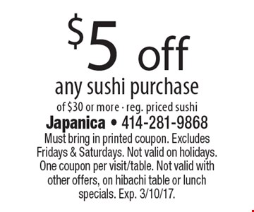 $5 off any sushi purchase of $30 or more - reg. priced sushi. Must bring in printed coupon. Excludes Fridays & Saturdays. Not valid on holidays. One coupon per visit/table. Not valid with other offers, on hibachi table or lunch specials. Exp. 3/10/17.