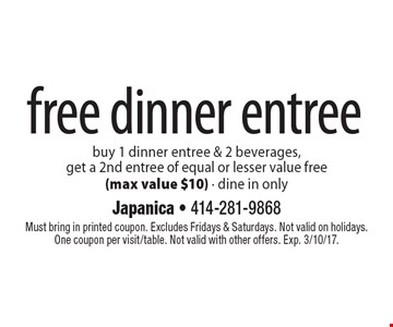 Free dinner entree. Buy 1 dinner entree & 2 beverages, get a 2nd entree of equal or lesser value free (max value $10) - dine in only. Must bring in printed coupon. Excludes Fridays & Saturdays. Not valid on holidays. One coupon per visit/table. Not valid with other offers. Exp. 3/10/17.