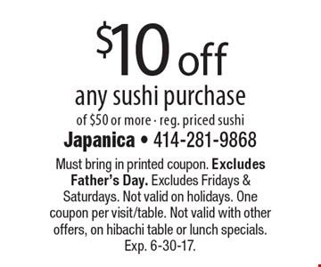 $10 off any sushi purchase of $50 or more - reg. priced sushi. Must bring in printed coupon. Excludes Father's Day. Excludes Fridays & Saturdays. Not valid on holidays. One coupon per visit/table. Not valid with other offers, on hibachi table or lunch specials. Exp. 6-30-17.
