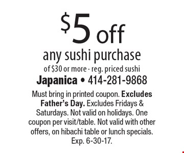 $5 off any sushi purchase of $30 or more - reg. priced sushi. Must bring in printed coupon. Excludes Father's Day. Excludes Fridays & Saturdays. Not valid on holidays. One coupon per visit/table. Not valid with other offers, on hibachi table or lunch specials. Exp. 6-30-17.