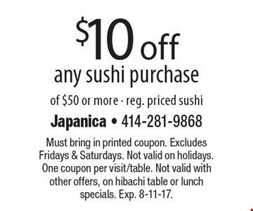 $10 off any sushi purchase of $50 or more - reg. priced sushi. Must bring in printed coupon. Excludes Fridays & Saturdays. Not valid on holidays. One coupon per visit/table. Not valid with other offers, on hibachi table or lunch specials. Exp. 8-11-17.