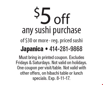 $5 off any sushi purchase of $30 or more - reg. priced sushi. Must bring in printed coupon. Excludes Fridays & Saturdays. Not valid on holidays. One coupon per visit/table. Not valid with other offers, on hibachi table or lunch specials. Exp. 8-11-17.