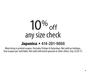 10% off any size check. Must bring in printed coupon. Excludes Fridays & Saturdays. Not valid on holidays. One coupon per visit/table. Not valid with lunch specials or other offers. Exp. 9-22-17.