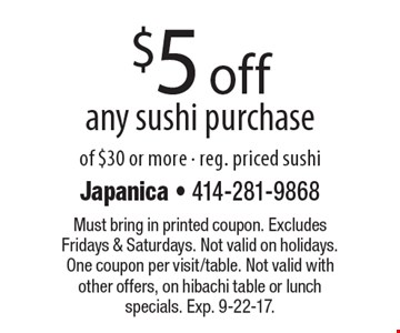 $5 off any sushi purchase of $30 or more - reg. priced sushi. Must bring in printed coupon. Excludes Fridays & Saturdays. Not valid on holidays. One coupon per visit/table. Not valid with other offers, on hibachi table or lunch specials. Exp. 9-22-17.