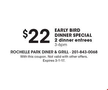 $22 2 dinner entrees 3-6pm EARLY BIRD DINNER SPECIAL. With this coupon. Not valid with other offers. Expires 3-1-17.