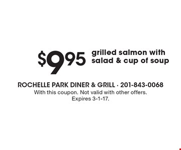 $9.95 grilled salmon with salad & cup of soup. With this coupon. Not valid with other offers. Expires 3-1-17.