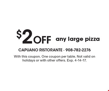 $2 Off any large pizza. With this coupon. One coupon per table. Not valid on holidays or with other offers. Exp. 4-14-17.