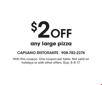 $2 Off any large pizza. With this coupon. One coupon per table. Not valid on holidays or with other offers. Exp. 6-9-17.