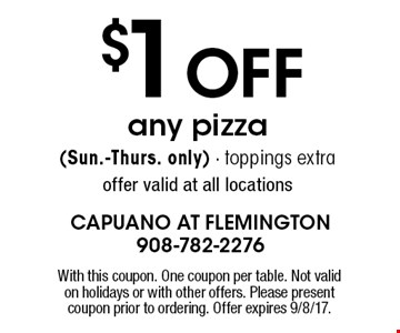 $1 off any pizza (Sun.-Thurs. only).  Toppings extra offer. Valid at all locations. With this coupon. One coupon per table. Not valid on holidays or with other offers. Please present coupon prior to ordering. Offer expires 9/8/17.