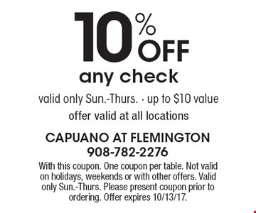 10% OFF any check valid only Sun.-Thurs. - up to $10 value offer valid at all locations. With this coupon. One coupon per table. Not valid on holidays, weekends or with other offers. Valid only Sun.-Thurs. Please present coupon prior to ordering. Offer expires 10/13/17.