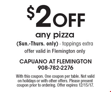 $2 OFF any pizza (Sun.-Thurs. only). Toppings extra. Offer valid in Flemington only. With this coupon. One coupon per table. Not valid on holidays or with other offers. Please present coupon prior to ordering. Offer expires 12/15/17.