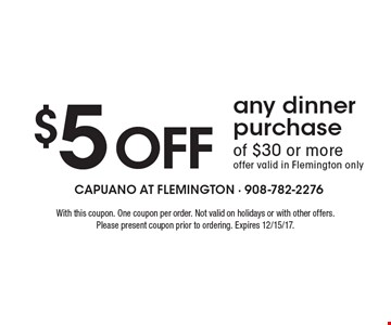 $5 off any dinner purchase of $30 or more. Offer valid in Flemington only. With this coupon. One coupon per order. Not valid on holidays or with other offers. Please present coupon prior to ordering. Expires 12/15/17.