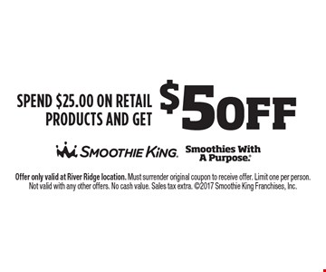 $5 off Spend $25.00 on Retail Products and get. Offer only valid at River Ridge location. Must surrender original coupon to receive offer. Limit one per person. Not valid with any other offers. No cash value. Sales tax extra. 2017 Smoothie King Franchises, Inc.