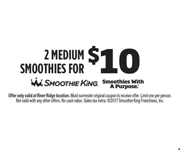 2 Medium Smoothies for $10. Offer only valid at River Ridge location. Must surrender original coupon to receive offer. Limit one per person. Not valid with any other offers. No cash value. Sales tax extra. 2017 Smoothie King Franchises, Inc.