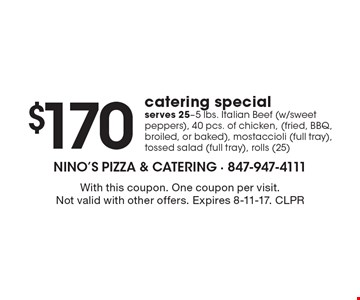 $170 catering special, serves 25-5 lbs. Italian Beef (w/sweet peppers), 40 pcs. of chicken, (fried, BBQ, broiled, or baked), mostaccioli (full tray), tossed salad (full tray), rolls (25). With this coupon. One coupon per visit. Not valid with other offers. Expires 8-11-17. CLPR