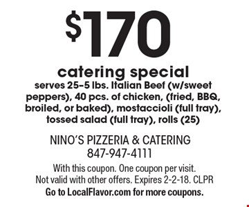 $170 catering special--serves 25. -5 lbs. Italian Beef (w/sweet peppers), 40 pcs. of chicken, (fried, BBQ, broiled, or baked), mostaccioli (full tray), tossed salad (full tray), rolls (25) . With this coupon. One coupon per visit. Not valid with other offers. Expires 2-2-18. CLPR. Go to LocalFlavor.com for more coupons.