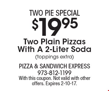 Two pie special. $19.95 two plain pizzas with a 2-liter soda (toppings extra). With this coupon. Not valid with other offers. Expires 2-10-17.