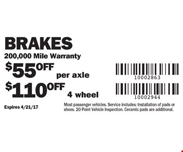 Brakes 200,000 Mile Warranty. $55 OFF per axle. $110 OFF 4 wheel. Most passenger vehicles. Service includes: Installation of pads or shoes. 20 Point Vehicle Inspection. Ceramic pads are additional.