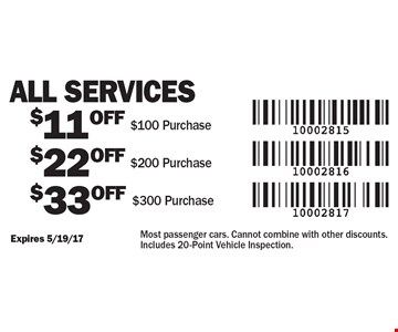 All Services - $11 OFF $100 Purchase. $22 OFF $200 Purchase. $33 OFF $300 Purchase. Most passenger cars. Cannot combine with other discounts. Includes 20-Point Vehicle Inspection.. Expires 5/19/17