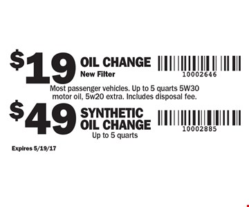 $19 Oil Change. New Filter Most passenger vehicles. Up to 5 quarts 5W30 motor oil, 5w20 extra. Includes disposal fee OR $49 SYNTHETIC Oil Change. Up to 5 quarts. Expires 5/19/17