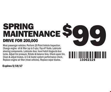 $99 SPRING Maintenance Drive for 200,000. Most passenger vehicles. Perform 20 Point Vehicle Inspection. Change engine oil & filter (up to 5 qts.) Top off fluids. Lubricate steering components. Lubricate door, hood hatch hinges & door locks. Adjust tire pressure. Rotate & balance tires. Check spare tire. Clean & adjust brakes. A/C & heater system performance check. Replace engine air filter (most vehicles). Replace wiper blades. Expires 5/19/17