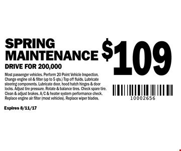 $109 Spring Maintenance Drive for 200,000 Most passenger vehicles. Perform 20 Point Vehicle Inspection. Change engine oil & filter (up to 5 qts.) Top off fluids. Lubricate steering components. Lubricate door, hood hatch hinges & door locks. Adjust tire pressure. Rotate & balance tires. Check spare tire. Clean & adjust brakes. A/C & heater system performance check. Replace engine air filter (most vehicles). Replace wiper blades. Expires 8/11/17