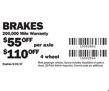 $55 OFF per axle or $110 OFF 4 wheel Brakes 200,000 Mile Warranty. Most passenger vehicles. Service includes: Installation of pads or shoes. 20 Point Vehicle Inspection. Ceramic pads are additional.. Expires 9/22/17