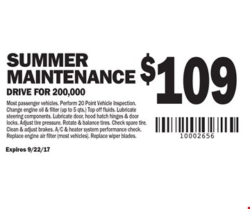 $109 Spring Maintenance Drive for 200,000 Most passenger vehicles. Perform 20 Point Vehicle Inspection. Change engine oil & filter (up to 5 qts.) Top off fluids. Lubricate steering components. Lubricate door, hood hatch hinges & door locks. Adjust tire pressure. Rotate & balance tires. Check spare tire. Clean & adjust brakes. A/C & heater system performance check. Replace engine air filter (most vehicles). Replace wiper blades.. Expires 9/22/17