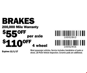 Brakes 200,000 Mile Warranty. $55 OFF per axle $110 OFF 4 wheel. Most passenger vehicles. Service includes: Installation of pads or shoes. 20 Point Vehicle Inspection. Ceramic pads are additional. Expires 12/1/17
