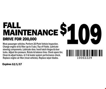 $109 Fall Maintenance Drive for 200,000. Most passenger vehicles. Perform 20 Point Vehicle Inspection. Change engine oil & filter (up to 5 qts.) Top off fluids. Lubricate steering components. Lubricate door, hood hatch hinges & door locks. Adjust tire pressure. Rotate & balance tires. Check spare tire. Clean & adjust brakes. A/C & heater system performance check. Replace engine air filter (most vehicles). Replace wiper blades. Expires 12/1/17