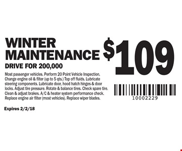 $109 Winter Maintenance Drive for 200,000. Most passenger vehicles. Perform 20 Point Vehicle Inspection. Change engine oil & filter (up to 5 qts.) Top off fluids. Lubricate steering components. Lubricate door, hood hatch hinges & door locks. Adjust tire pressure. Rotate & balance tires. Check spare tire. Clean & adjust brakes. A/C & heater system performance check. Replace engine air filter (most vehicles). Replace wiper blades.. Expires 2/2/18